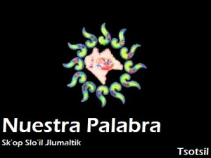 Nuestra Palabra Sk'op Slo'il Jlumaltik (Voz de los pueblos)