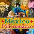 México Policromático con Arturo Mendoza Toraya.